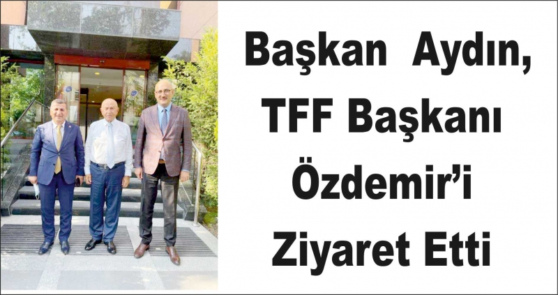 Başkan  Aydın,  TFF Başkanı Özdemir'i Ziyaret Etti