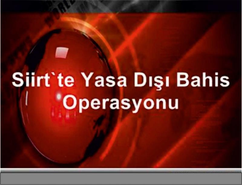 SİİRT MERKEZLİ 2 İLDE 'BAHİS' OPERASYONU: 11 GÖZALTI